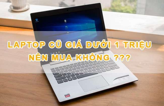 Laptop Cũ Giá Dưới 1 Triệu Đồng Có Nên Mua Không?