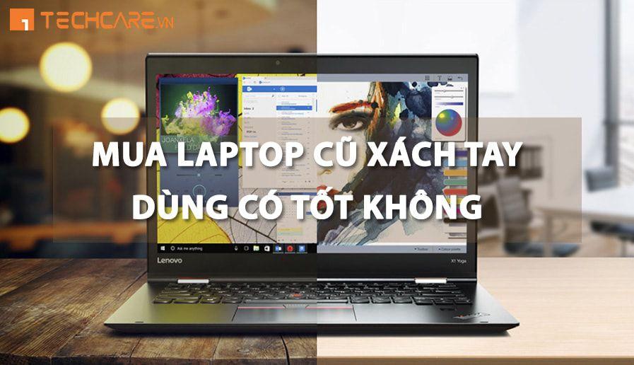 Có Nên Mua Laptop Cũ Nhập Khẩu Sử Dụng Không ???