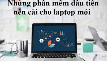 Những phần mềm đầu tiên nên cài cho laptop mới
