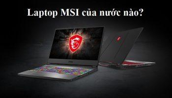 Laptop MSI của nước nào? Mua laptop MSI ở đâu uy tín giá rẻ?