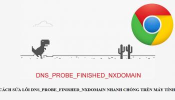 Cách sửa lỗi dns_probe_finished_nxdomain nhanh chóng trên máy tính